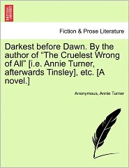 """Darkest Before Dawn. by the Author of """"The Cruelest Wrong of All"""" [I.E. Annie Turner, Afterwards Tinsley], Etc. [A Novel.]"""