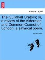 The Guildhall Orators; Or, a Review of the Aldermen and Common-Council of London: A Satyrical Poem.