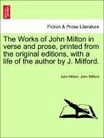 The Works of John Milton in Verse and Prose, Printed from the Original Editions, with a Life of the Author by J. Mitford.