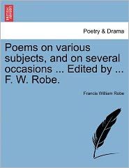 Poems on Various Subjects, and on Several Occasions ... Edited by ... F. W. Robe.