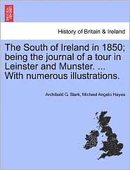 The South of Ireland in 1850; Being the Journal of a Tour in Leinster and Munster. ... with Numerous Illustrations.