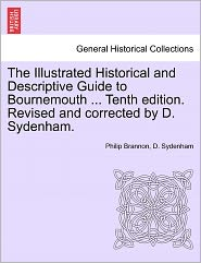 The Illustrated Historical and Descriptive Guide to Bournemouth ... Tenth Edition. Revised and Corrected by D. Sydenham.