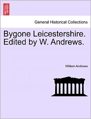 Bygone Leicestershire. Edited by W. Andrews.