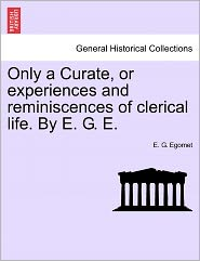 Only a Curate, or Experiences and Reminiscences of Clerical Life. by E. G. E.