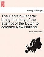 The Captain-General: Being the Story of the Attempt of the Dutch to Colonize New Holland. - Gordon, William John