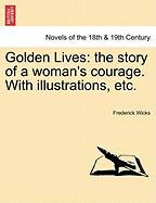 Golden Lives: The Story of a Woman's Courage. with Illustrations, Etc. - Wicks, Frederick