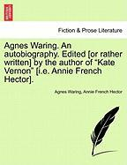 Agnes Waring. an Autobiography. Edited [Or Rather Written] by the Author of