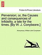 Perversion; Or, the Causes and Consequences of Infidelity, a Tale for the Times. [By W. J. Conybeare.] - Anonymous; Conybeare, William John