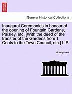 Inaugural Ceremonies in Honour of the Opening of Fountain Gardens, Paisley, Etc. [With the Deed of the Transfer of the Gardens from T. Coats to the To - Anonymous