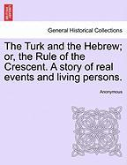 The Turk and the Hebrew; Or, the Rule of the Crescent. a Story of Real Events and Living Persons. - Anonymous