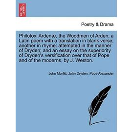 Philotoxi Arden, the Woodmen of Arden; A Latin Poem with a Translation in Blank Verse; Another in Rhyme: Attempted in the Manner of Dryden; And an ... of Pope and of the Moderns, by J. Weston. - Alexander, Pope