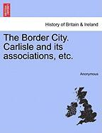 The Border City. Carlisle and Its Associations, Etc. - Anonymous
