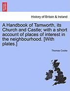 A Handbook of Tamworth, Its Church and Castle; With a Short Account of Places of Interest in the Neighbourhood. [With Plates.] - Cooke, Thomas