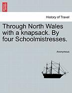 Through North Wales with a Knapsack. by Four Schoolmistresses. - Anonymous