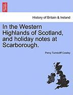 In the Western Highlands of Scotland, and Holiday Notes at Scarborough. - Cowley, Percy Tunnicliff