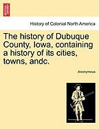 The History of Dubuque County, Iowa, Containing a History of Its Cities, Towns, Andc. - Anonymous