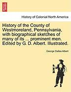 History of the County of Westmoreland, Pennsylvania, with Biographical Sketches of Many of Its ... Prominent Men. Edited by G. D. Albert. Illustrated. - Albert, George Dallas