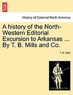 A History of the North-Western Editorial Excursion to Arkansas ... by T. B. Mills and Co. - Mills, T. B.