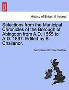 Selections from the Municipal Chronicles of the Borough of Abingdon from A.D. 1555 to A.D. 1897. Edited by B. Challenor. - Anonymous; Challenor, Bromley