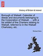 Borough of Walsall. Calendar of Deeds and Documents Belonging to the Corporation of Walsall, ... with a List Added of the Charters Relating to Walsall - Sims, Richard