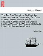 The Ten Day Tourist; Or, Sniffs of the Mountain Breeze. Comprising Ten Days in North Wales. Second Edition, Enlarged. a Stroll Among the English Lakes
