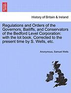 Regulations and Orders of the Governors, Bailiffs, and Conservators of the Bedford Level Corporation: With the Lot Book. Corrected to the Present Time - Anonymous; Wells, Samuel