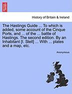 The Hastings Guide ... to Which Is Added, Some Account of the Cinque Ports, and ... of the ... Battle of Hastings. the Second Edition. by an Inhabitan