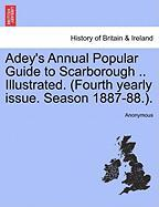 Adey's Annual Popular Guide to Scarborough .. Illustrated. (Fourth Yearly Issue. Season 1887-88.). - Anonymous