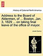 Address to the Board of Aldermen, of ... Boston, Jan. 3, 1829 ... on Taking Final Leave of the Office of Mayor. - Quincy, Josiah