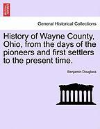 History of Wayne County, Ohio, from the Days of the Pioneers and First Settlers to the Present Time. - Douglass, Benjamin Wallace