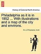 Philadelphia as It Is in 1852 ... with Illustrations and a Map of the City and Environs. - Smith, R. A. of Philadelphia