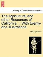 The Agricultural and Other Resources of California ... with Twenty-One Illustrations. - Cronise, Titus Fey