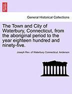 The Town and City of Waterbury, Connecticut, from the Aboriginal Period to the Year Eighteen Hundred and Ninety-Five. - Anderson, Joseph Rev of Waterbury Conne