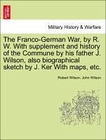 The Franco-German War, by R. W. with Supplement and History of the Commune by His Father J. Wilson, Also Biographical Sketch by J. Ker with Maps, Etc.