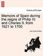 Memoirs of Spain During the Reigns of Philip IV. and Charles II. from 1621 to 1700 - Dunlop, John Colin