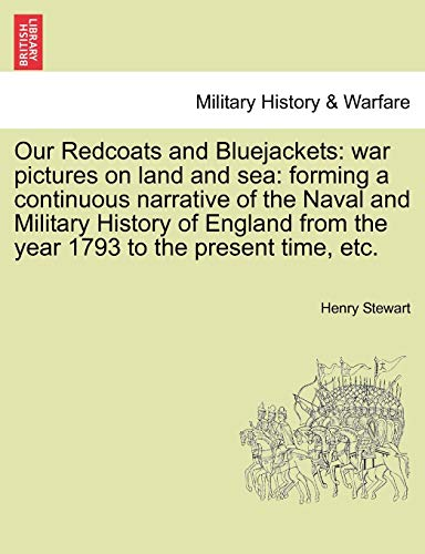 Our Redcoats and Bluejackets: war pictures on land and sea: forming a continuous narrative of the Naval and Military History of England from the year 1793 to the present time, etc. - Henry Stewart
