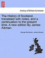 The History of Scotland, Translated with Notes, and a Continuation to the Present Time. a New Edition by James Aikman