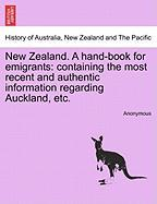New Zealand. a Hand-Book for Emigrants: Containing the Most Recent and Authentic Information Regarding Auckland, Etc.