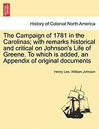 The Campaign of 1781 in the Carolinas; With Remarks Historical and Critical on Johnson's Life of Greene. to Which Is Added, an Appendix of Original Do - Lee, Henry; Johnson, William