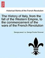 The History of Italy, from the Fall of the Western Empire, to the Commencement of the Wars of the French Revolution - Perceval, George Pseud I. E. George Proc