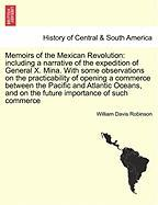 Memoirs of the Mexican Revolution: Including a Narrative of the Expedition of General X. Mina. with Some Observations on the Practicability of Opening - Robinson, William Davis