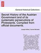 Secret History of the Austrian Government and of Its Systematic Persecutions of Protestants. Compiled from Official Documents.