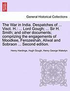 The War in India. Despatches of ... Visct. H.: ... Lord Gough; ... Sir H. Smith; And Other Documents; Comprizing the Engagements of Moodkee, Ferozesha