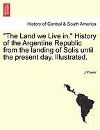 The Land We Live In. History of the Argentine Republic from the Landing of Solis Until the Present Day. Illustrated. - Power, J.