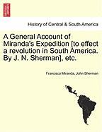 A General Account of Miranda's Expedition [To Effect a Revolution in South America. by J. N. Sherman], Etc. - Miranda, Francisco; Sherman, John