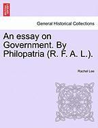 An Essay on Government. by Philopatria (R. F. A. L.). - Lee, Rachel