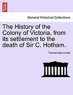 The History of the Colony of Victoria, from Its Settlement to the Death of Sir C. Hotham. - Maccombie, Thomas