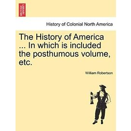 The History of America ... in Which Is Included the Posthumous Volume, Etc. - Robertson, William
