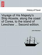 Voyage of His Majesty's Ship Alceste, Along the Coast of Corea, to the Island of Lewchew ... Second Edition.