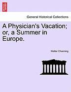 A Physician's Vacation; Or, a Summer in Europe. - Channing, Walter